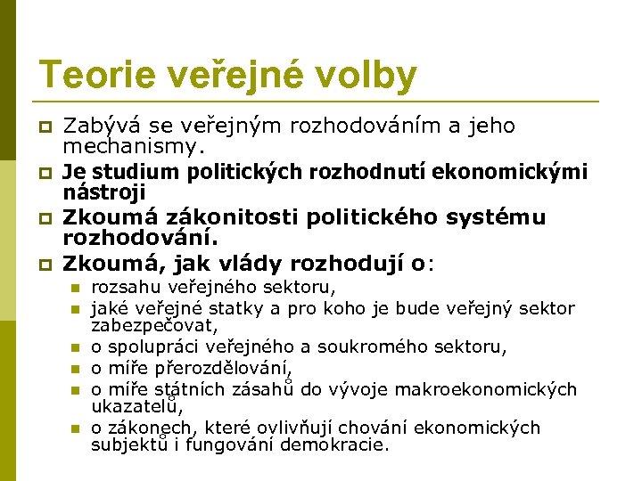 Teorie veřejné volby p p Zabývá se veřejným rozhodováním a jeho mechanismy. Je studium