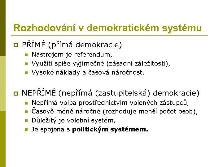 Rozhodování v demokratickém systému p PŘÍMÉ (přímá demokracie) n n n p Nástrojem je