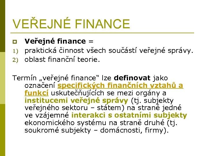 VEŘEJNÉ FINANCE p 1) 2) Veřejné finance = praktická činnost všech součástí veřejné správy.