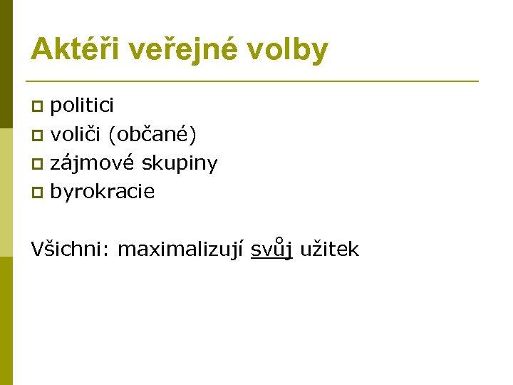 Aktéři veřejné volby politici p voliči (občané) p zájmové skupiny p byrokracie p Všichni: