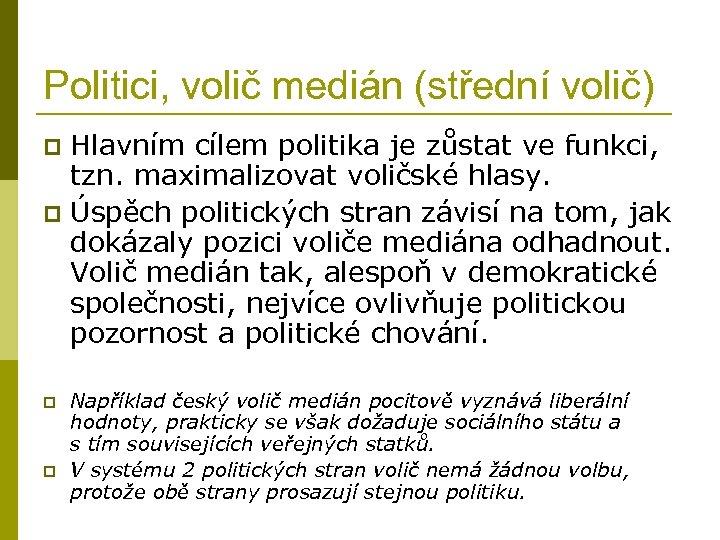 Politici, volič medián (střední volič) Hlavním cílem politika je zůstat ve funkci, tzn. maximalizovat