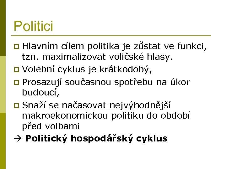 Politici Hlavním cílem politika je zůstat ve funkci, tzn. maximalizovat voličské hlasy. p Volební