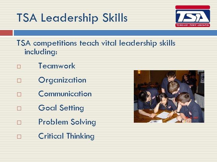 TSA Leadership Skills TSA competitions teach vital leadership skills including: Teamwork Organization Communication Goal