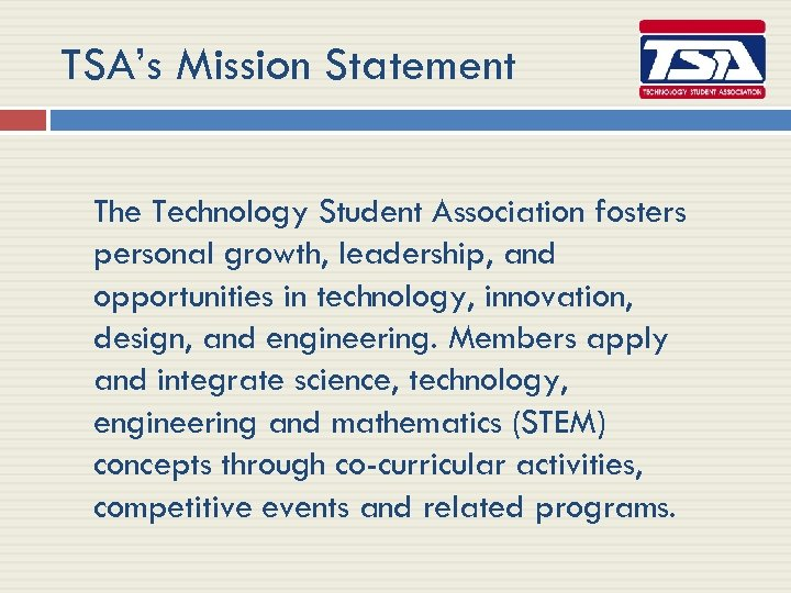 TSA's Mission Statement The Technology Student Association fosters personal growth, leadership, and opportunities in