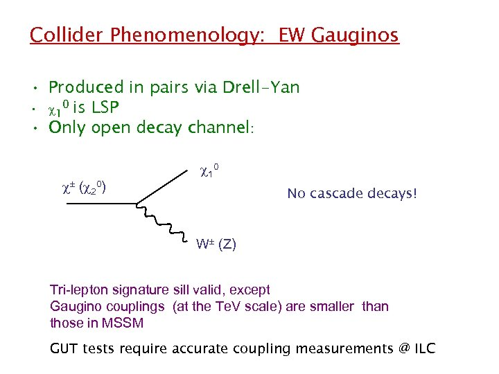 Collider Phenomenology: EW Gauginos • Produced in pairs via Drell-Yan • 10 is LSP