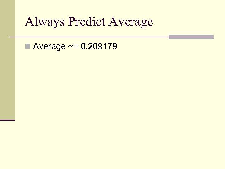 Always Predict Average n Average ~= 0. 209179