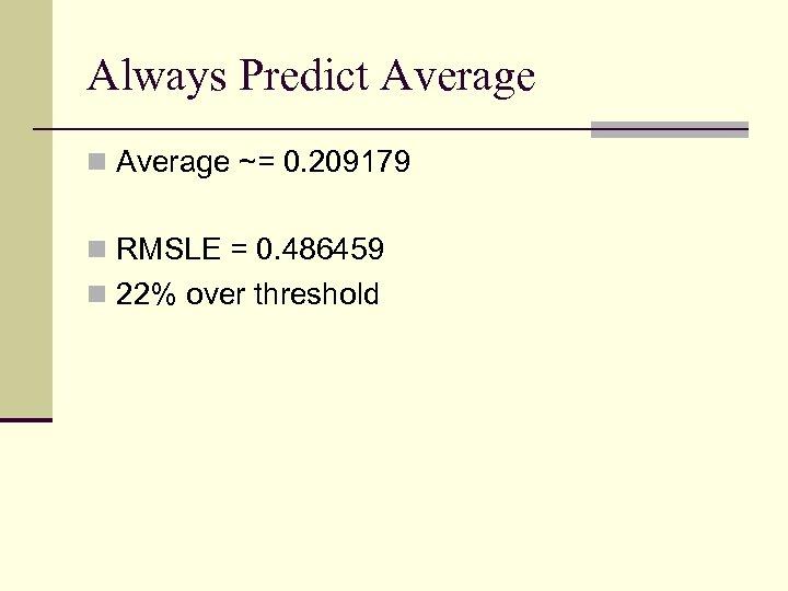 Always Predict Average n Average ~= 0. 209179 n RMSLE = 0. 486459 n