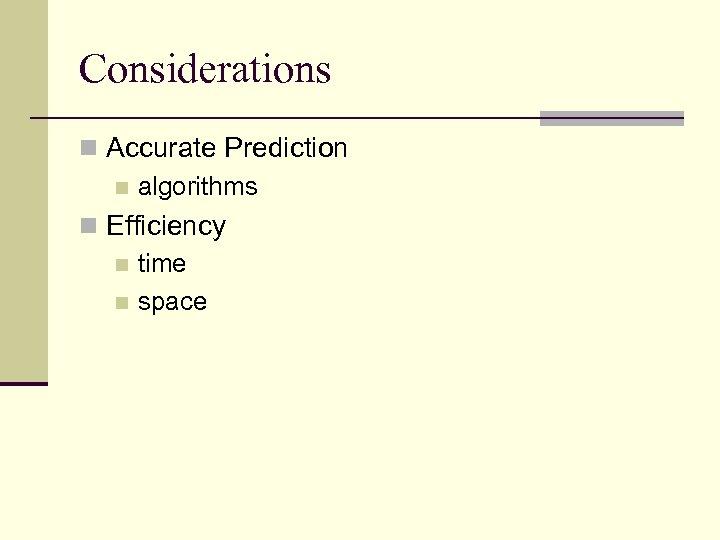 Considerations n Accurate Prediction n algorithms n Efficiency n time n space