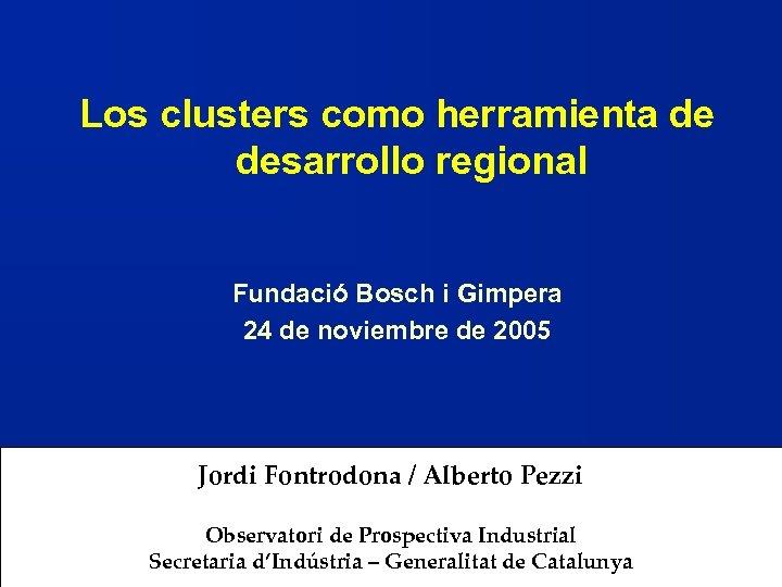 Los clusters como herramienta de desarrollo regional Fundació Bosch i Gimpera 24 de noviembre