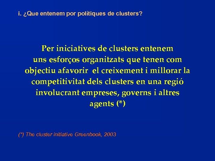 i. ¿Que entenem por polítiques de clusters? Per iniciatives de clusters entenem uns esforços