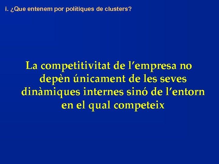 i. ¿Que entenem por polítiques de clusters? La competitivitat de l'empresa no depèn únicament