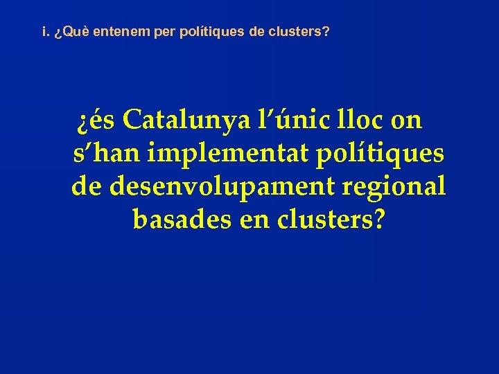i. ¿Què entenem per polítiques de clusters? ¿és Catalunya l'únic lloc on s'han implementat