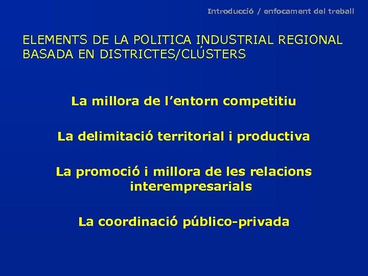 Introducció / enfocament del treball ELEMENTS DE LA POLITICA INDUSTRIAL REGIONAL BASADA EN DISTRICTES/CLÚSTERS