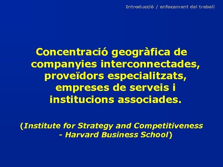 Introducció / enfocament del treball Concentració geogràfica de companyies interconnectades, proveïdors especialitzats, empreses de