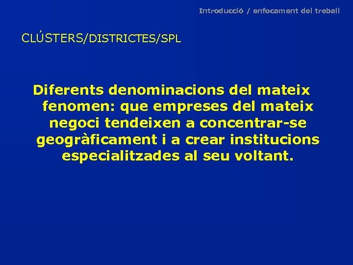 Introducció / enfocament del treball CLÚSTERS/DISTRICTES/SPL Diferents denominacions del mateix fenomen: que empreses del