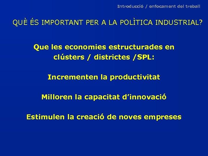 Introducció / enfocament del treball QUÈ ÉS IMPORTANT PER A LA POLÌTICA INDUSTRIAL? Que