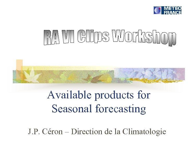 Available products for Seasonal forecasting J. P. Céron – Direction de la Climatologie