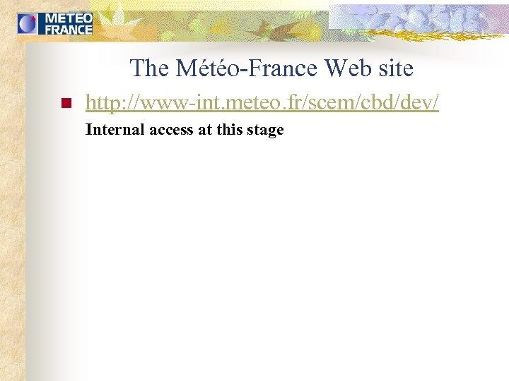 The Météo-France Web site n http: //www-int. meteo. fr/scem/cbd/dev/ Internal access at this stage