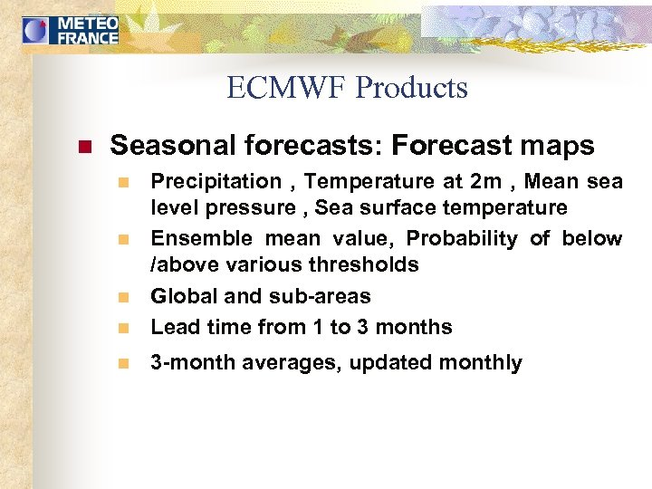 ECMWF Products n Seasonal forecasts: Forecast maps n Precipitation , Temperature at 2 m