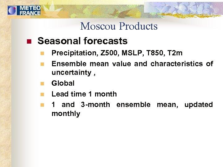 Moscou Products n Seasonal forecasts n n n Precipitation, Z 500, MSLP, T 850,