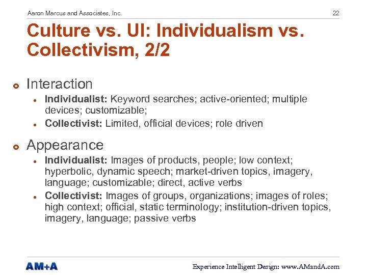 Aaron Marcus and Associates, Inc. 22 Culture vs. UI: Individualism vs. Collectivism, 2/2 £