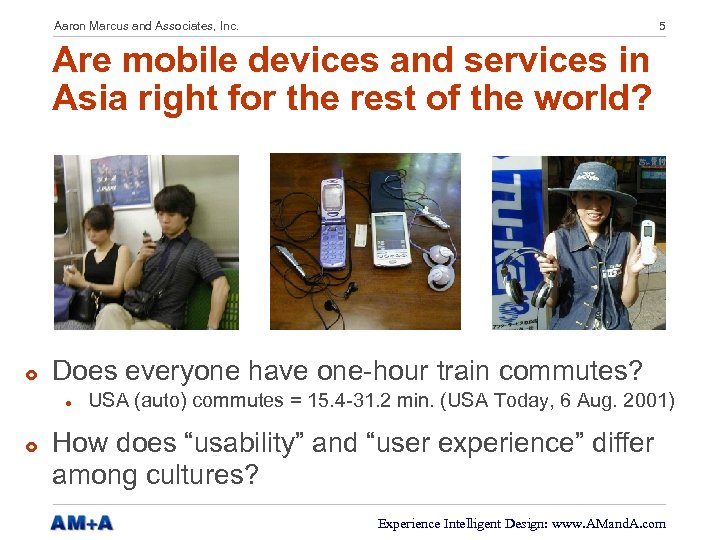 Aaron Marcus and Associates, Inc. 5 Are mobile devices and services in Asia right