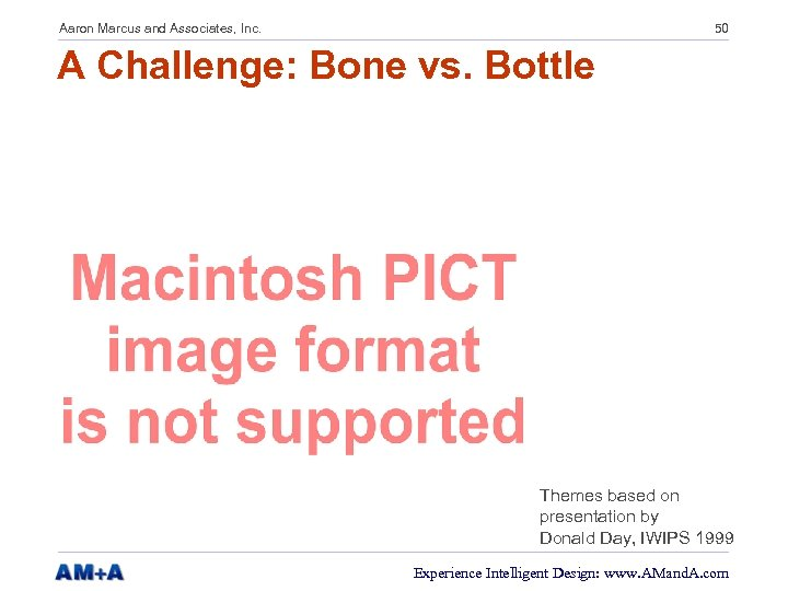 Aaron Marcus and Associates, Inc. 50 A Challenge: Bone vs. Bottle Themes based on