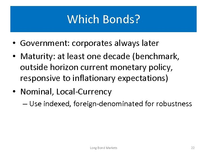 Which Bonds? • Government: corporates always later • Maturity: at least one decade (benchmark,