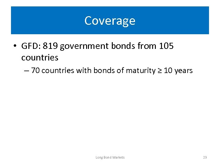 Coverage • GFD: 819 government bonds from 105 countries – 70 countries with bonds