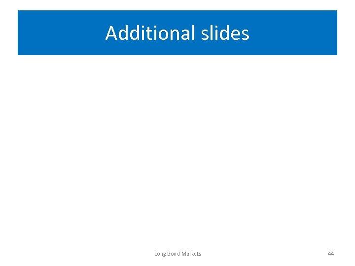 Additional slides Long Bond Markets 44