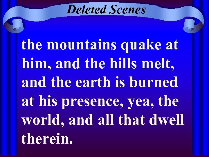 Deleted Scenes the mountains quake at him, and the hills melt, and the earth