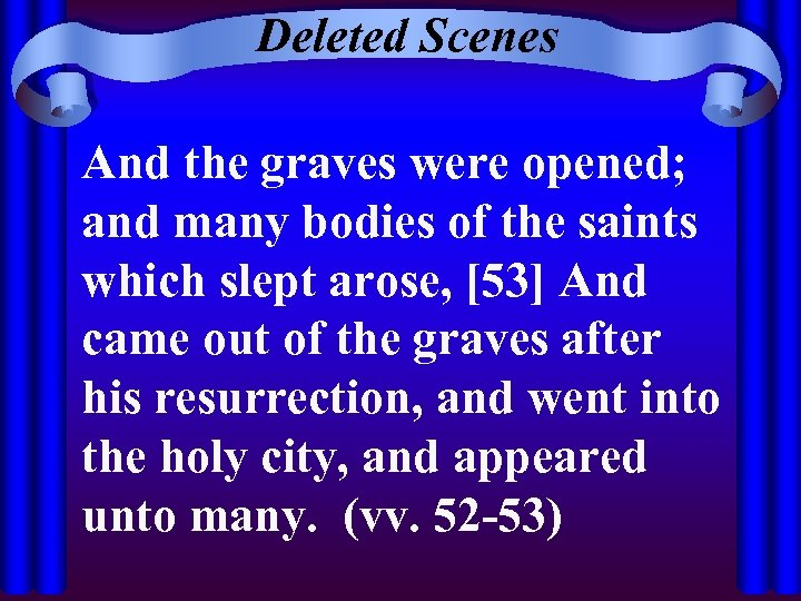 Deleted Scenes And the graves were opened; and many bodies of the saints which