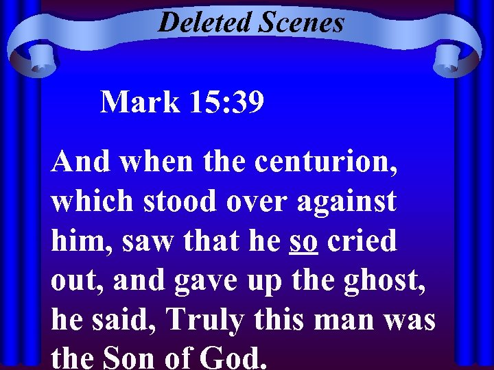 Deleted Scenes Mark 15: 39 And when the centurion, which stood over against him,