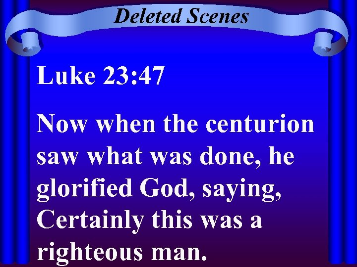 Deleted Scenes Luke 23: 47 Now when the centurion saw what was done, he
