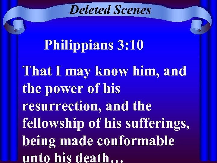 Deleted Scenes Philippians 3: 10 That I may know him, and the power of
