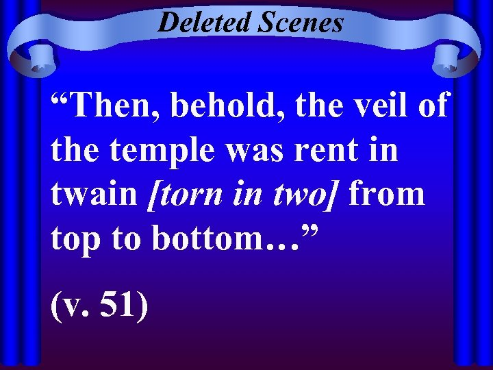 """Deleted Scenes """"Then, behold, the veil of the temple was rent in twain [torn"""