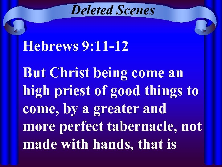 Deleted Scenes Hebrews 9: 11 -12 But Christ being come an high priest of