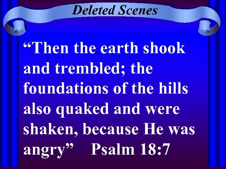 """Deleted Scenes """"Then the earth shook and trembled; the foundations of the hills also"""