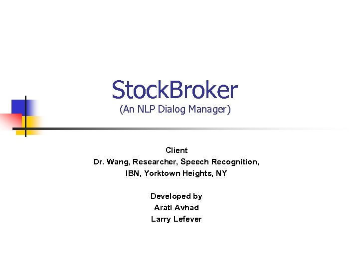 Stock. Broker (An NLP Dialog Manager) Client Dr. Wang, Researcher, Speech Recognition, IBN, Yorktown