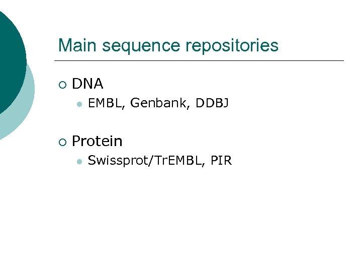 Main sequence repositories ¡ DNA l ¡ EMBL, Genbank, DDBJ Protein l Swissprot/Tr. EMBL,