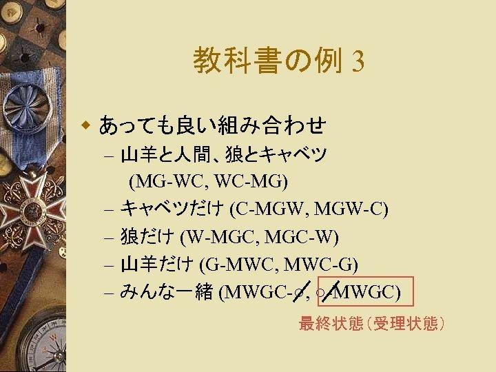 教科書の例 3 w あっても良い組み合わせ – 山羊と人間、狼とキャベツ (MG-WC, WC-MG) – キャベツだけ (C-MGW, MGW-C) – 狼だけ