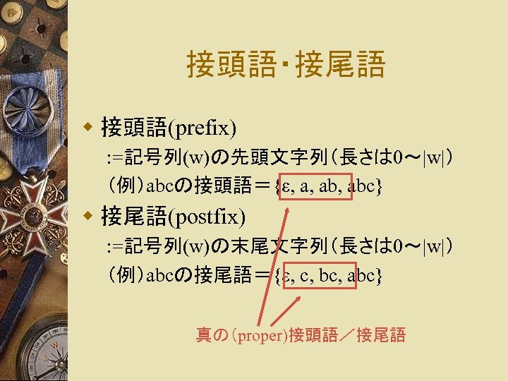 接頭語・接尾語 w 接頭語(prefix) : =記号列(w)の先頭文字列(長さは 0~ w ) (例)abcの接頭語={ε, a, abc} w 接尾語(postfix) : =記号列(w)の末尾文字列(長さは 0~ w )