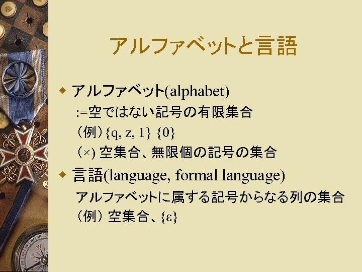 アルファベットと言語 w アルファベット(alphabet) : =空ではない記号の有限集合 (例){q, z, 1} {0} (×) 空集合、無限個の記号の集合 w 言語(language, formal