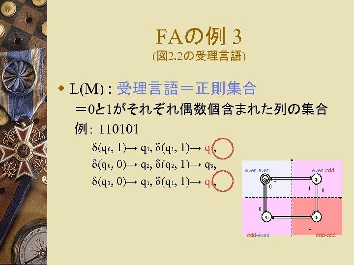 FAの例 3 (図 2. 2の受理言語) w L(M) : 受理言語=正則集合 = 0と 1がそれぞれ偶数個含まれた列の集合 例: 110101