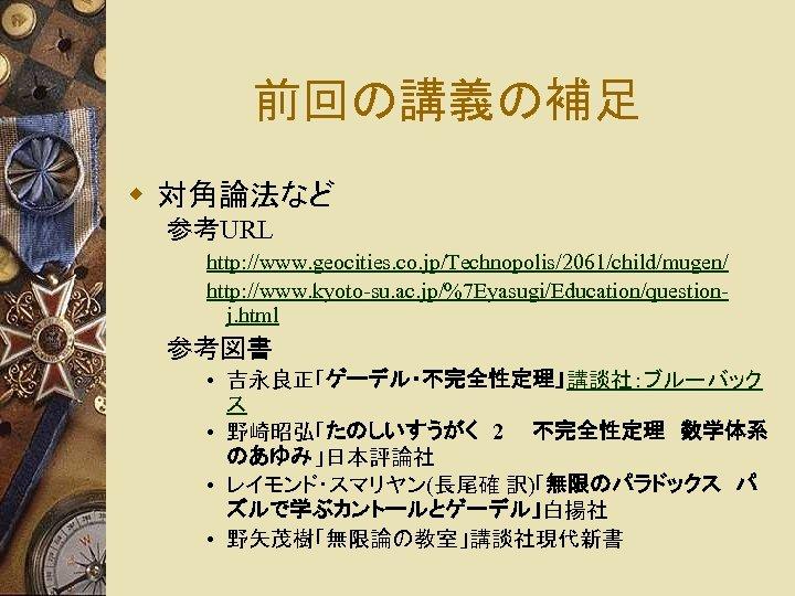 前回の講義の補足 w 対角論法など 参考URL http: //www. geocities. co. jp/Technopolis/2061/child/mugen/ http: //www. kyoto-su. ac. jp/%7