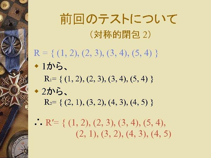 前回のテストについて (対称的閉包 2) R = { (1, 2), (2, 3), (3, 4), (5, 4)