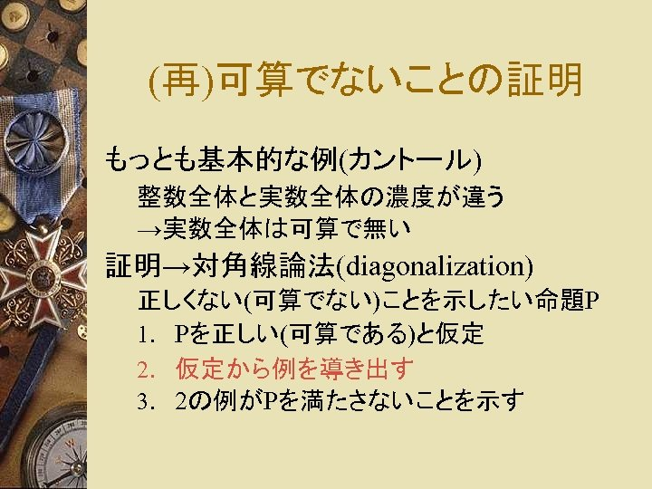 (再)可算でないことの証明 もっとも基本的な例(カントール) 整数全体と実数全体の濃度が違う →実数全体は可算で無い 証明→対角線論法(diagonalization) 正しくない(可算でない)ことを示したい命題P 1. Pを正しい(可算である)と仮定 2. 仮定から例を導き出す 3. 2の例がPを満たさないことを示す