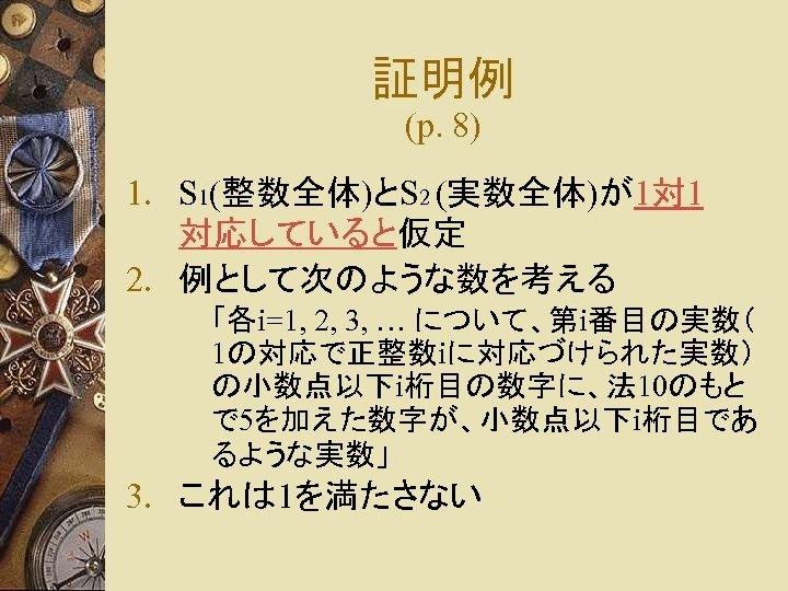 証明例 (p. 8) 1. S 1(整数全体)とS 2 (実数全体)が1対 1 対応していると仮定 2. 例として次のような数を考える 「各i=1, 2,