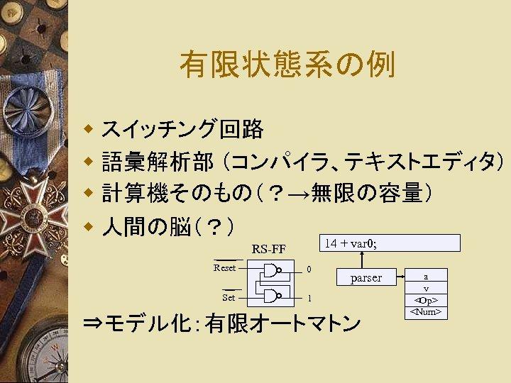 有限状態系の例 w スイッチング回路 w 語彙解析部 (コンパイラ、テキストエディタ) w 計算機そのもの(?→無限の容量) w 人間の脳(?) ____ Reset __ Set