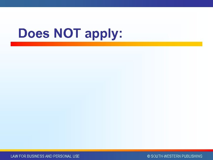 Does NOT apply: LAW FOR BUSINESS AND PERSONAL USE © SOUTH-WESTERN PUBLISHING